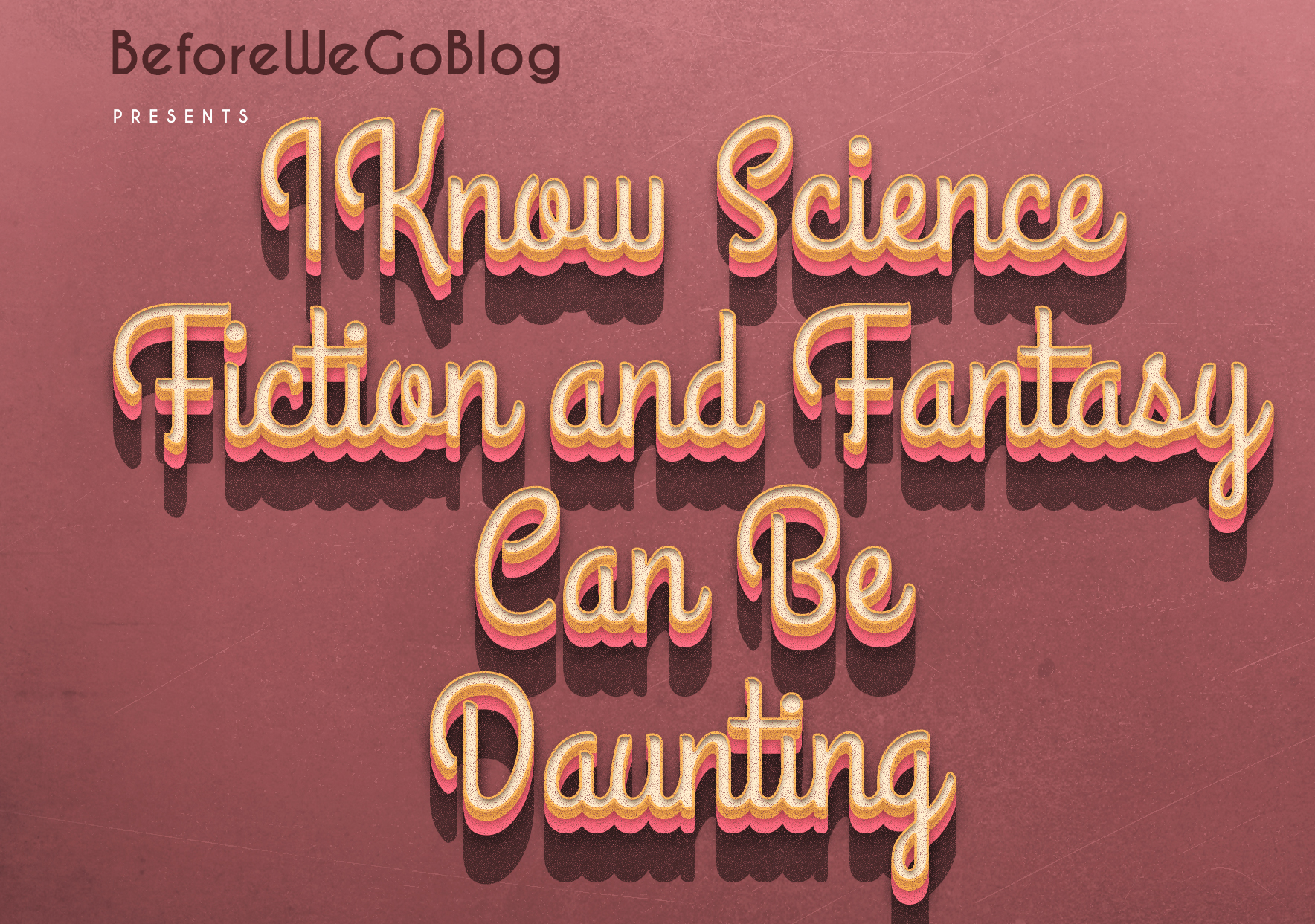 I Know Science Fiction and Fantasy Can be Daunting