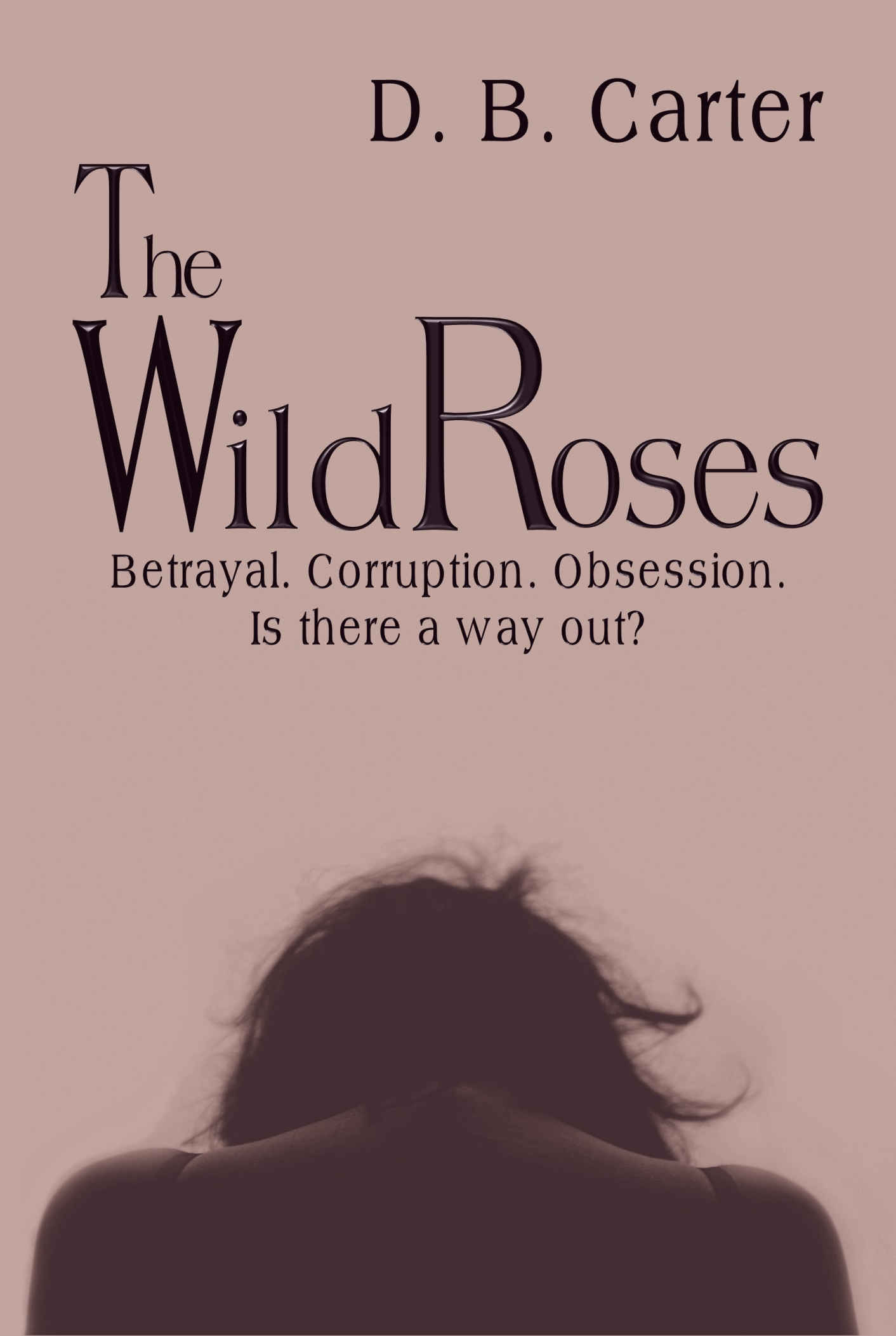 Release Announcement! The Wild Roses: Betrayal. Corruption. Obsession. Is there a way out? by D.B. Carter