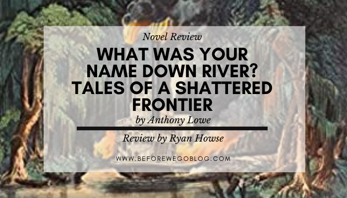 Review – What Was Your Name Down River? Tales of a Shattered Frontier by Anthony Lowe